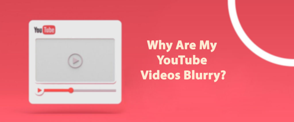 Why Are My YouTube Videos Blurry